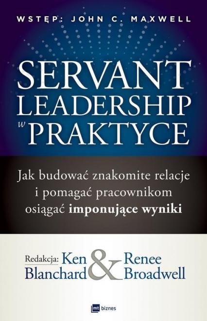 Servant Leadership w praktyce Jak budować znakomite relacje i pomagać pracownikom osiągać imponujące wyniki - Blanchard Ken, Broadwell Renee | okładka