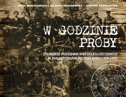 W godzinie próby Żołnierze podziemia niepodległościowego w Białostockiem po 1944 roku i ich losy - Chmielewska Anna, Drozdowska Jolanta, Gogolewska Justyna | okładka