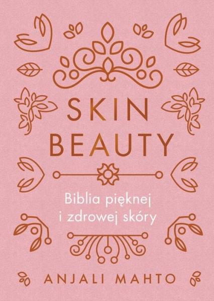 Skin Beauty Biblia pięknej i zdrowej skóry - Anjali Mahto | okładka