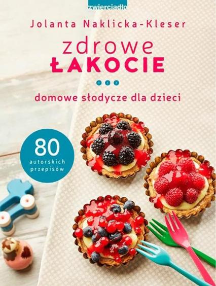 Zdrowe łakocie Domowe słodycze dla dzieci - Jolanta Naklicka-Kleser | okładka