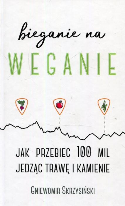 Bieganie na weganie Jak przebiec 100 mil jedząc trawę i kamienie - Gniewomir Skrzysiński | okładka