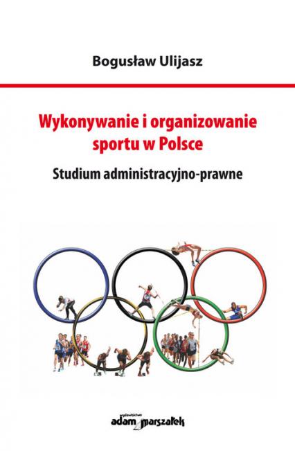 Wykonywanie i organizowanie sportu w Polsce Studium administracyjno-prawne - Bogusław Ulijasz | okładka
