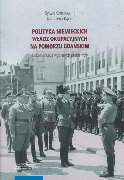 Polityka niemieckich władz okupacyjnych na Pomorzu Gdańskim - Grochowina Sylwia, Kącka Katarzyna | okładka