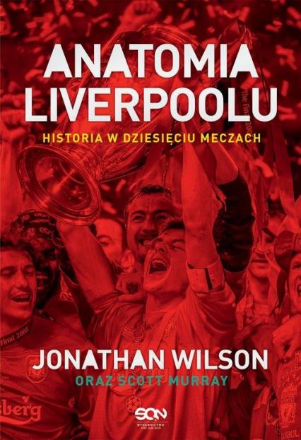 Anatomia Liverpoolu Historia w dziesięciu meczach - Wilson Jonathan, Murray Scott | okładka