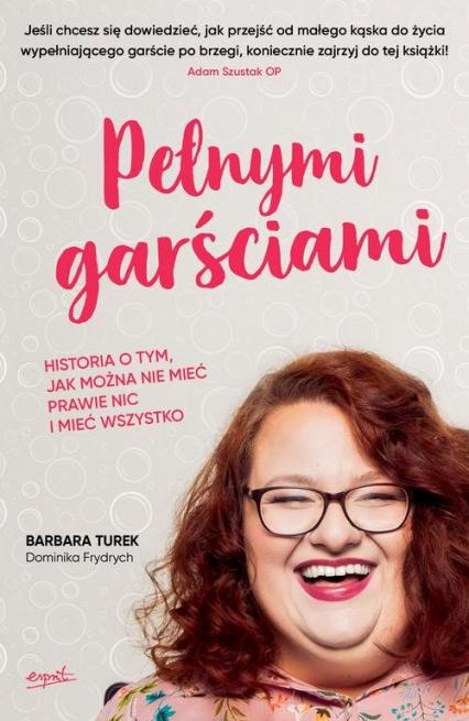 Pełnymi garściami Historia o tym, jak można nie mieć prawie nic i mieć wszystko - Turek Barbara, Frydrych Dominika | okładka