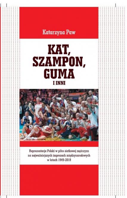 Kat, Szampon, Guma i inni Reprezentacja Polski w piłce siatkowej mężczyzn na najważniejszych imprezach międzynarodowych w latach 1949-2018 - Katarzyna Paw | okładka