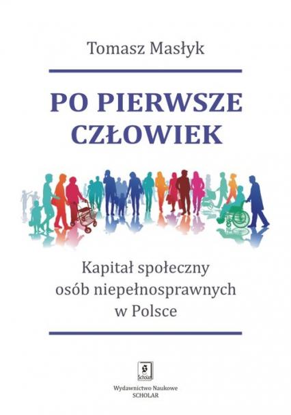 Po pierwsze człowiek Kapitał społeczny osób niepełnosprawnych w Polsce - Tomasz Masłyk | okładka