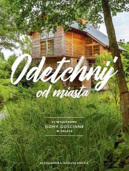 Odetchnij 62 wyjątkowe domy gościnne w Polsce - Aleksandra Bogusławska | okładka