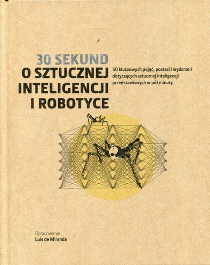 30 sekund O sztucznej inteligencji i robotyce 50 kluczowych pojęć, postaci i wydarzeń dotyczących sztucznej inteligencji przedstawionych w pół minuty -  | okładka