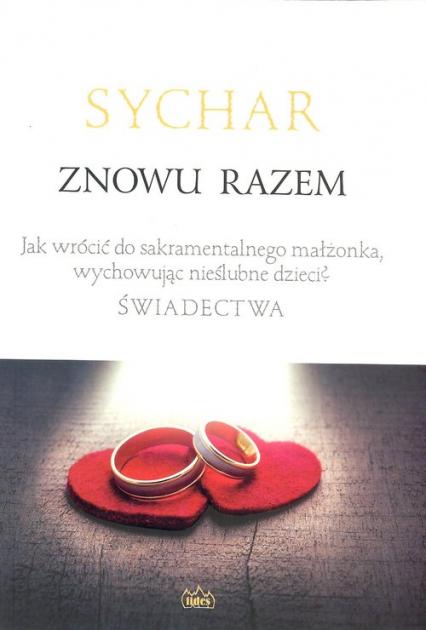 Sychar Znowu razem Jak wrócić do sakramentalnego małżonka, wychowując nieślubne dzieci? Świadectwa. -  | okładka