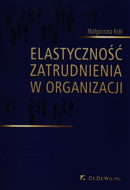 Elastyczność zatrudnienia w organizacji - Małgorzata Król | okładka