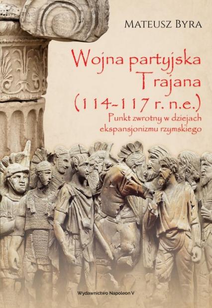 Wojna partyjska Trajana (114-117 r. n.e.) Punkt zwrotny w dziejach ekspansjonizmu rzymskiego - Mateusz Byra | okładka