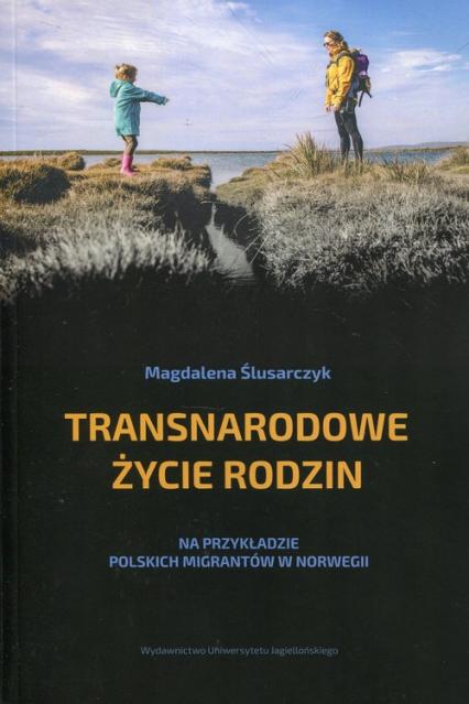 Transnarodowe życie rodzin Na przykładzie polskich migrantów w Norwegii - Magdalena Ślusarczyk | okładka