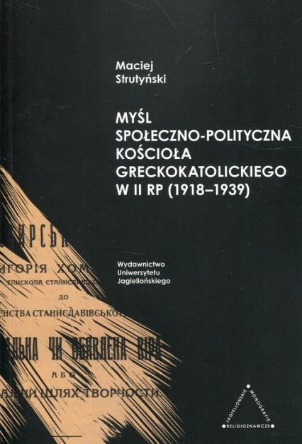 Myśl społeczno-polityczna Kościoła greckokatolickiego w II RP 1918-1939 - Maciej Strutyński | okładka