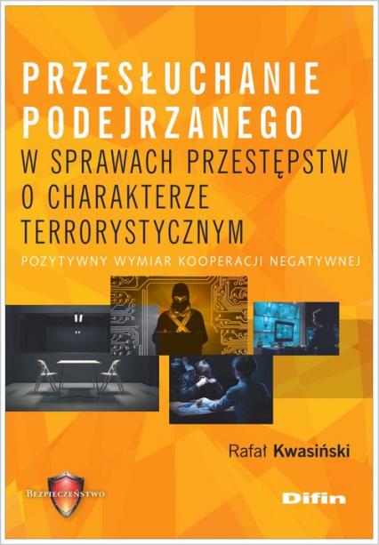 Przesłuchanie podejrzanego w sprawach przestępstw o charakterze terrorystycznym Pozytywny wymiar kooperacji negatywnej - Rafał Kwasiński | okładka