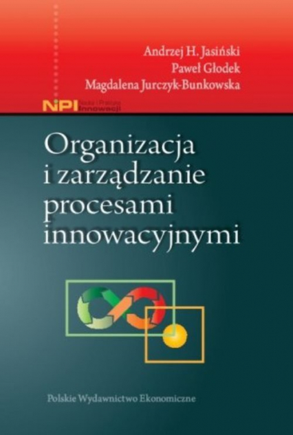 Organizacja i zarządzanie procesami innowacyjnymi - Jasiński Andrzej H., Głodek Paweł, Jurczyk-Bunkowska Magdalena   okładka