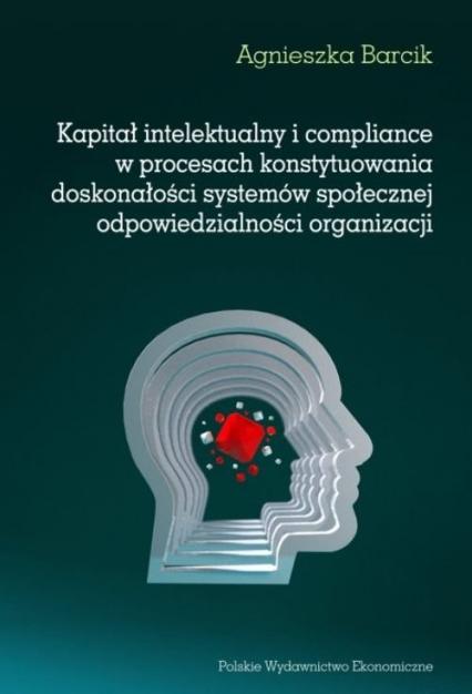 Kapitał intelektualny i compliance w procesach konstytuowania doskonałości systemów społecznej odpowiedzialności organizacji - Agnieszka Barcik | okładka