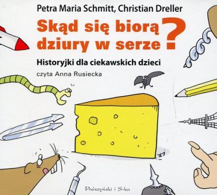 Skąd się biorą dziury w serze? Historyjki dla ciekawskich dzieci (Audiobook) - Petra Maria Schmitt, Christian Dreller | okładka