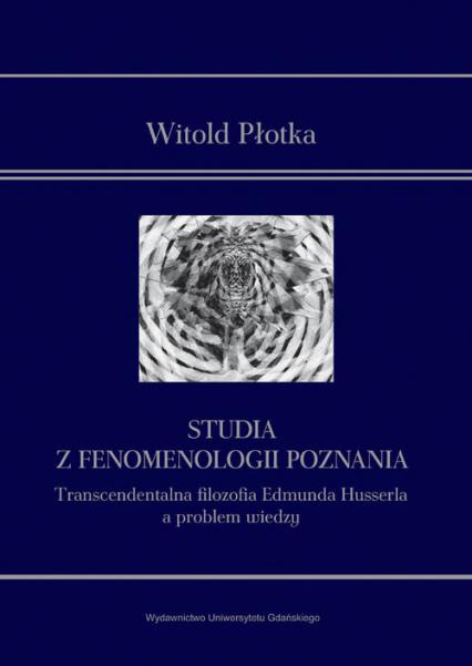 Studia z fenomenologii poznania Transcendentalna filozofia Edmunda Husserla a problem wiedzy - Witold Płotka | okładka