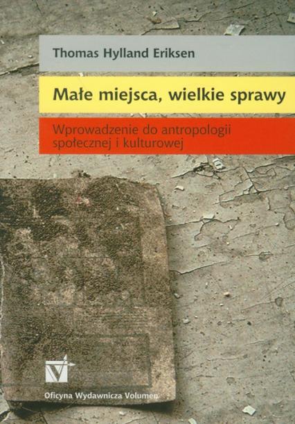 Małe miejsca, wielkie sprawy Wprowadzenie do antropologii społecznej i kulturowej - Eriksen Thomas Hylland | okładka