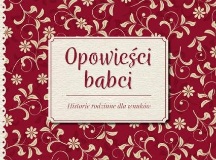Opowieści babci Historie rodzinne dla wnuków -  Opracowanie zbiorowe | okładka