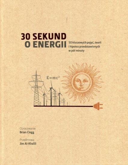 30 sekund o energii 50 kluczowych pojęć, teorii i hipotez przedstawionych w pół minuty - Brian Clegg | okładka