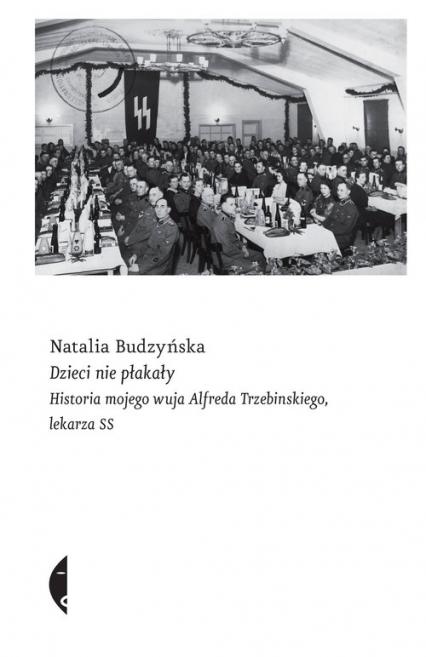 Dzieci nie płakały Historia mojego wuja Alfreda Trzebinskiego, lekarza SS - Natalia Budzyńska | okładka