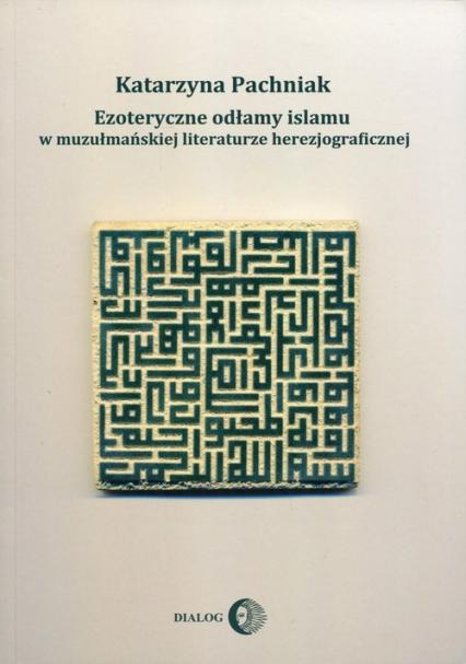 Ezoteryczne odłamy islamu w muzułmańskiej literaturze herezjograficznej - Katarzyna Pachniak   okładka
