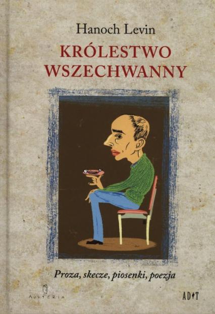 Królestwo Wszechwanny Proza, skecze, piosenki, poezja - Hanoch Levin | okładka