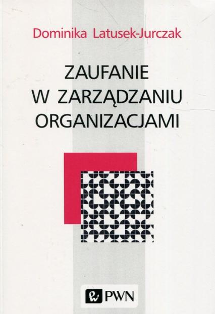 Zaufanie w zarządzaniu organizacjami - Dominika Latusek-Jurczak | okładka