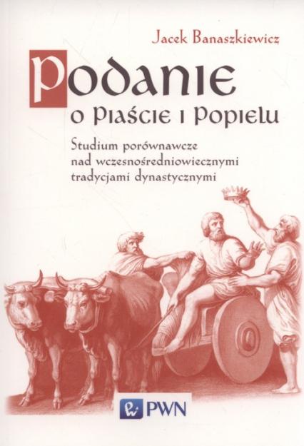 Podanie o Piaście i Popielu Studium porównawcze nad wczesnośredniowiecznymi tradycjami dynastycznym - Jacek Banaszkiewicz | okładka