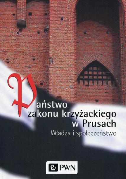 Państwo zakonu krzyżackiego w Prusach Władza i społeczeństwo - Biskup Marian, Czaja Roman, Długokęcki Wiesław | okładka