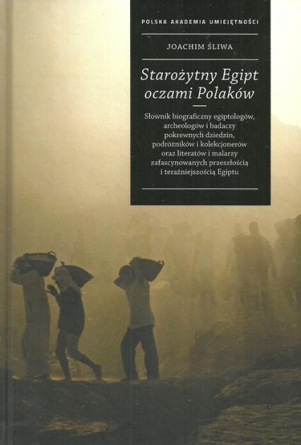 Starożytny Egipt oczami Polaków Słownik biograficzny egiptologów, archeologów i badaczy pokrewnych dziedzin, podróżników i kolekcjon - Joachim Śliwa | okładka
