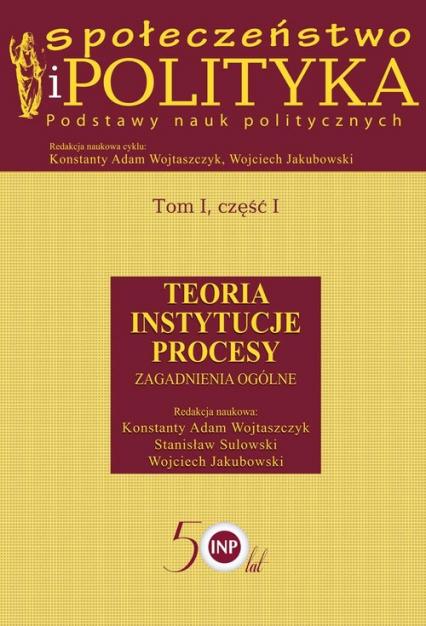 Społeczeństwo i polityka Podstawy nauk politycznych Tom 1 część 1 Teoria Instytucje Procesy. Zagadnienia ogólne -  | okładka