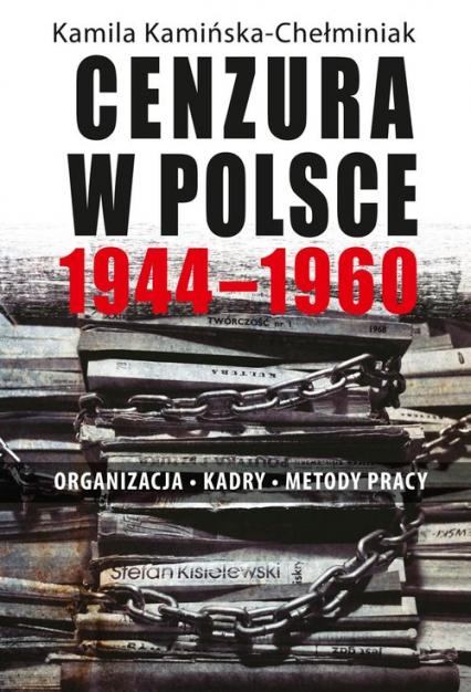 Cenzura w Polsce 1944-1960 Organizacja Kadry Metody pracy - Kamila Kamińska-Chełminiak | okładka