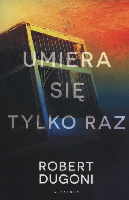Umiera się tylko raz - Robert Dugoni | okładka