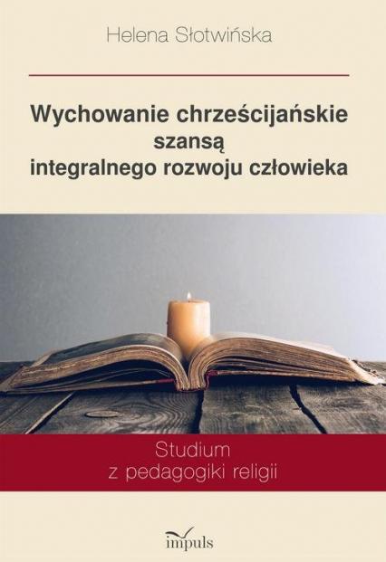 Wychowanie chrześcijańskie szansą integralnego rozwoju człowieka Studium z pedagogiki religii - Helena Słotwińska | okładka
