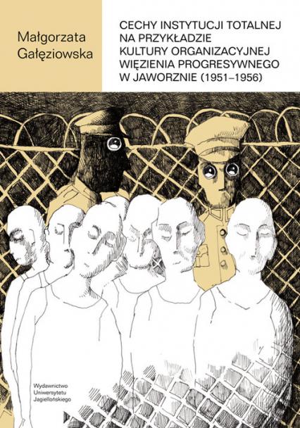Cechy instytucji totalnej na przykładzie kultury organizacyjnej Więzienia Progresywnego w Jaworznie - Małgorzata Gałęziowska | okładka