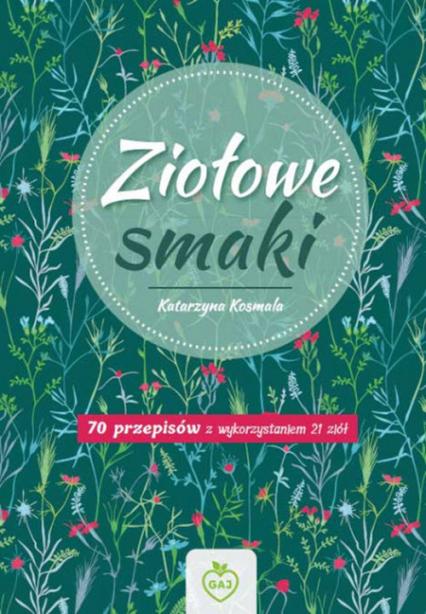 Ziołowe Smaki 70 przepisów z wykorzystaniem 21 ziół - Katarzyna Kosmala | okładka