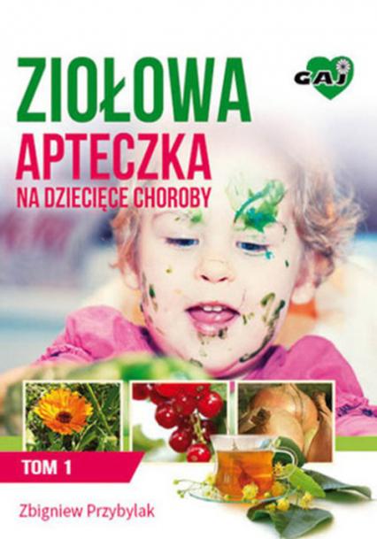 Ziołowa apteczka na dziecięce choroby Tom 1 - Zbigniew Przybylak | okładka