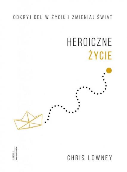 Heroiczne życie Odkryj cel w życiu i zmieniaj świat - Chris Lowney | okładka