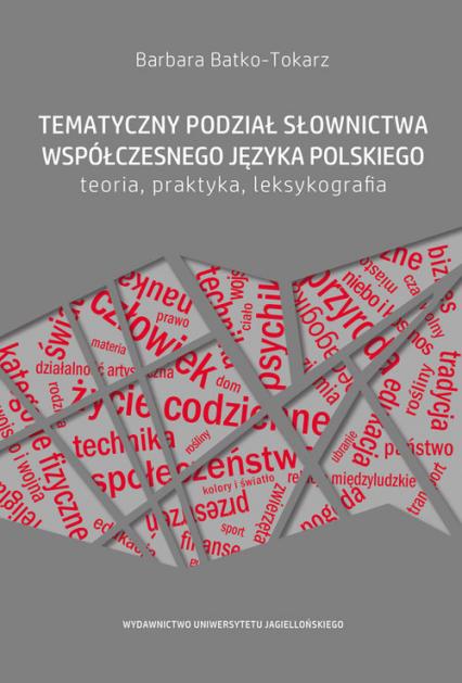 Tematyczny podział słownictwa współczesnego języka polskiego Teoria, praktyka, leksykografia - Barbara Batko-Tokarz | okładka