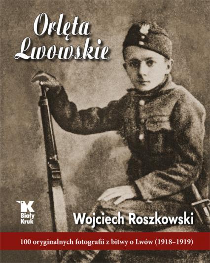 Orlęta Lwowskie 100 oryginalnych fotografii z bitwy o Lwów (1918-1919) - Wojciech Roszkowski | okładka