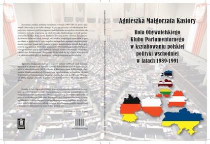 Rola Obywatelskiego Klubu Parlamentarnego w kształtowaniu polskiej polityki wschodniej w latach 19891991 - Kastory Agnieszka Małgorzata | okładka