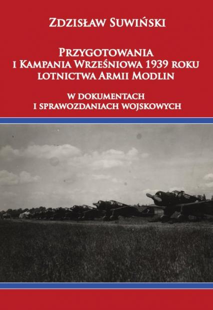 Przygotowania i Kampania Wrześniowa 1939 roku lotnictwa Armii Modlin W dokumentach i sprawozdaniach wojskowych - Zdzisław Suwiński | okładka