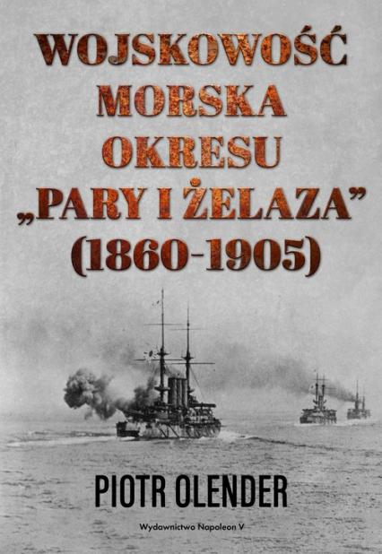 """Wojskowość morska okresu """"pary i żelaza"""" 1860-1905 - Piotr Olender   okładka"""
