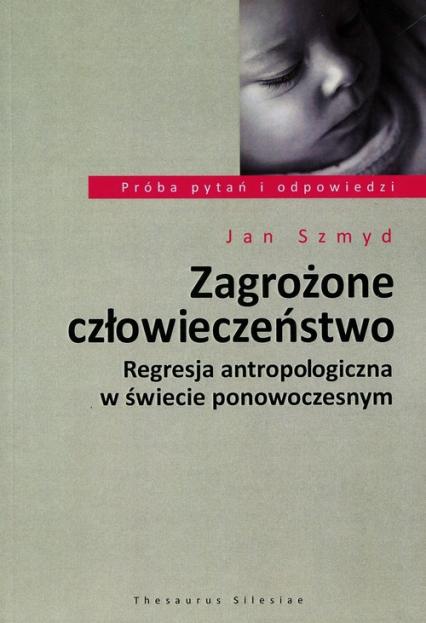 Zagrożone człowieczeństwo Regresja antropologiczna w świecie ponowoczesnym - Jan Szmyd | okładka