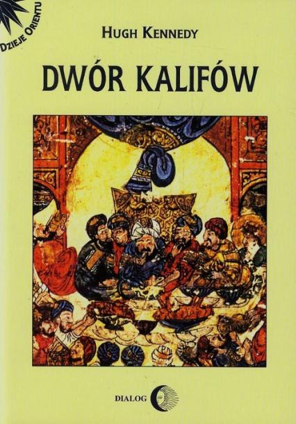 Dwór kalifów Powstanie i upadek najpotężniejszej dynastii świata muzułmańskiego - Hugh Kennedy | okładka