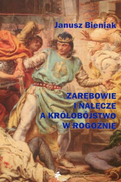 Zarębowie i Nałęcze a królobójstwo w Rogoźnie - Janusz Bieniak | okładka