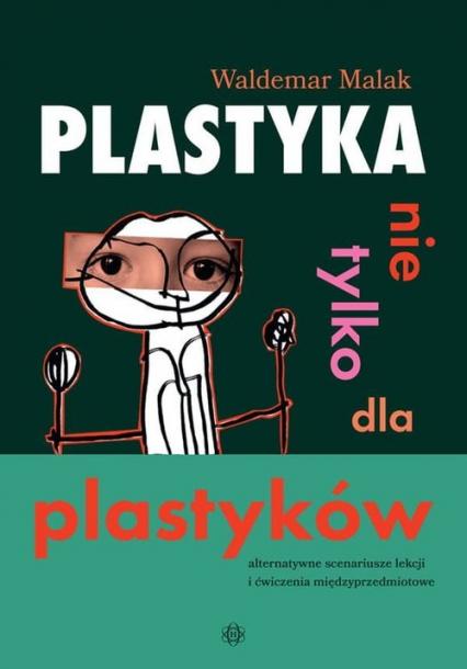 Plastyka nie tylko dla plastyków Alternatywne scenariusze lekcji i ćwiczenia międzyprzedmiotowe - Waldemar Malak | okładka